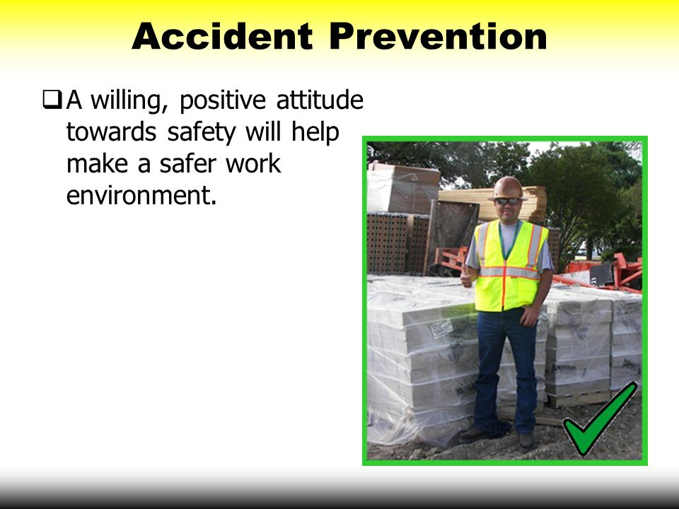 Accident Prevention A willing, positive attitude towards safety will help make a safer work environment.