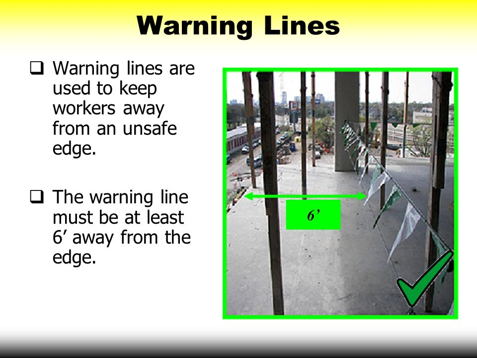 Warning Lines Warning lines are used to keep workers away from an unsafe edge. The warning line must be at least 6' away from the edge.