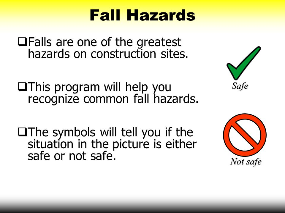 Fall Hazards Falls are one of the greatest hazards on construction sites. This program will help you recognize common fall hazards.