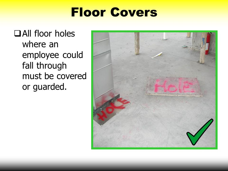 Floor Covers All floor holes where an employee could fall through must be covered or guarded.