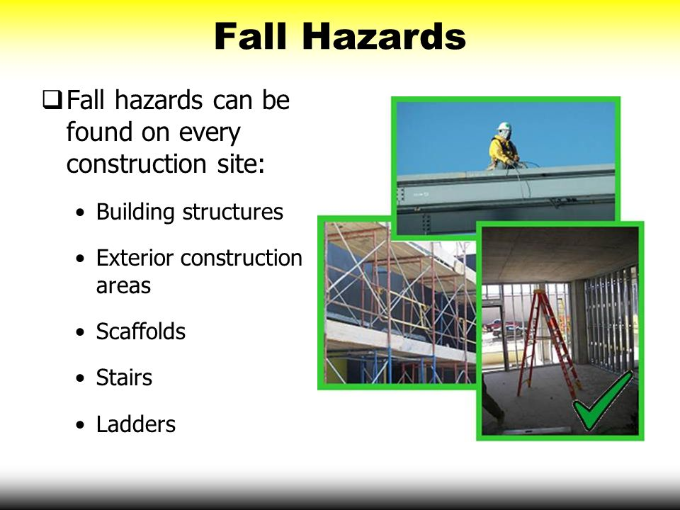 Fall Hazards Fall hazards can be found on every construction site: