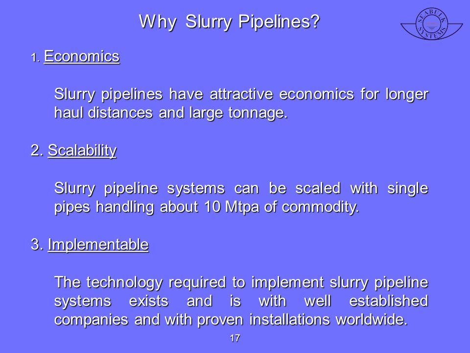 Why Slurry Pipelines 1. Economics. Slurry pipelines have attractive economics for longer haul distances and large tonnage.