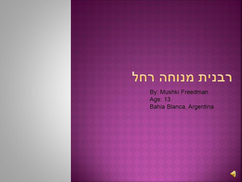 רבנית מנוחה רחל By: Mushki Freedman Age: 13 Bahia Blanca, Argentina