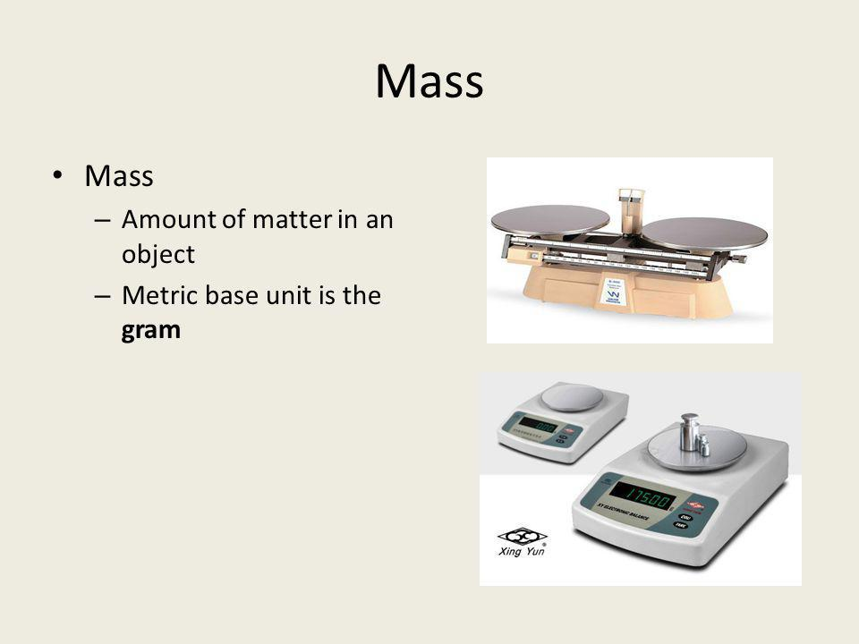Mass Mass Amount of matter in an object Metric base unit is the gram
