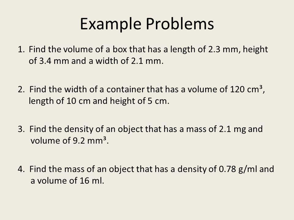 Example Problems Find the volume of a box that has a length of 2.3 mm, height of 3.4 mm and a width of 2.1 mm.
