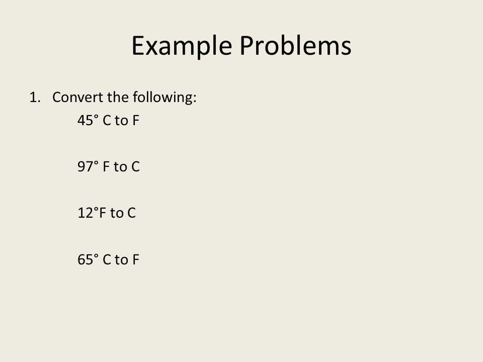 Example Problems 1. Convert the following: 97° F to C 12°F to C