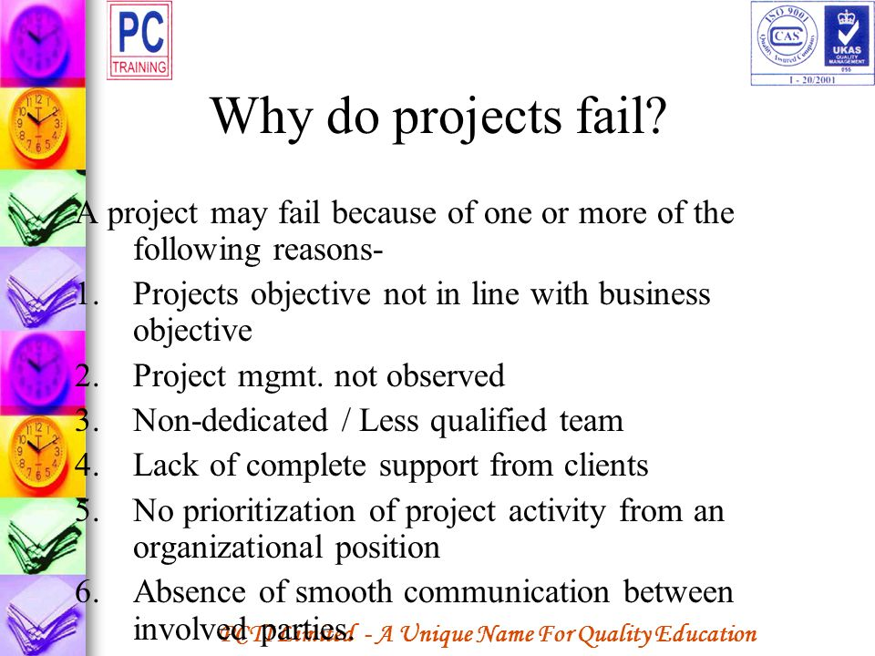 Why do projects fail A project may fail because of one or more of the following reasons- Projects objective not in line with business objective.