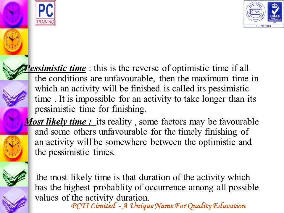 Pessimistic time : this is the reverse of optimistic time if all the conditions are unfavourable, then the maximum time in which an activity will be finished is called its pessimistic time . It is impossible for an activity to take longer than its pessimistic time for finishing.