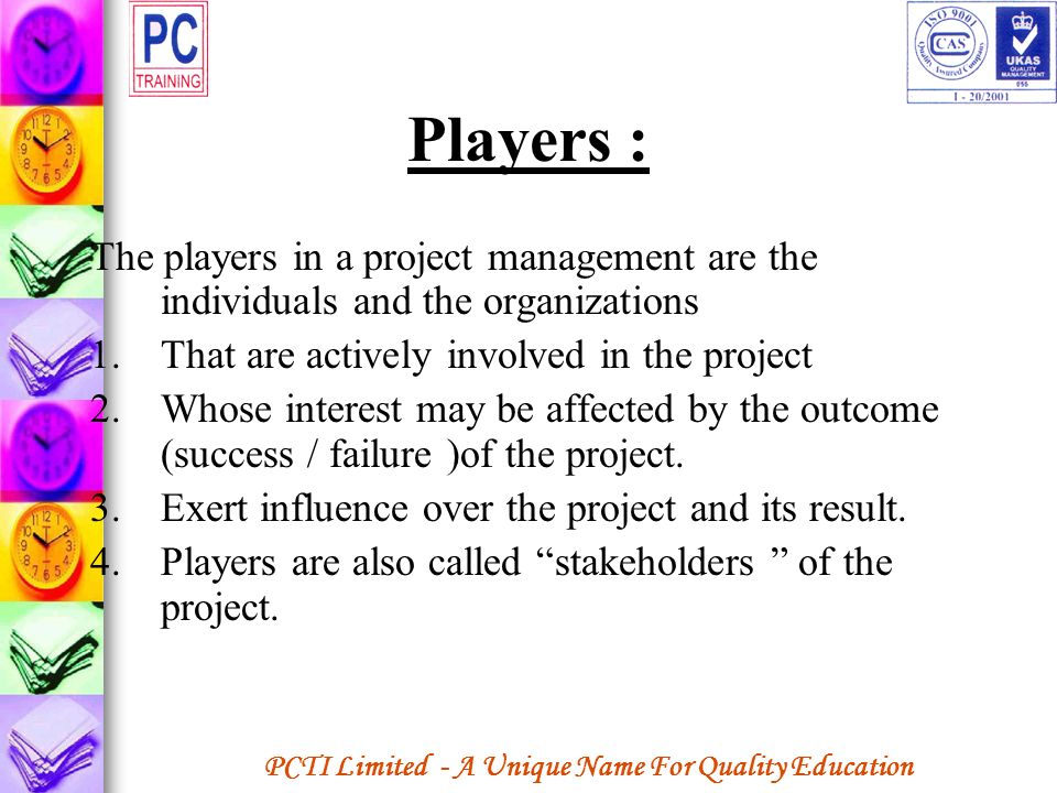Players : The players in a project management are the individuals and the organizations. That are actively involved in the project.