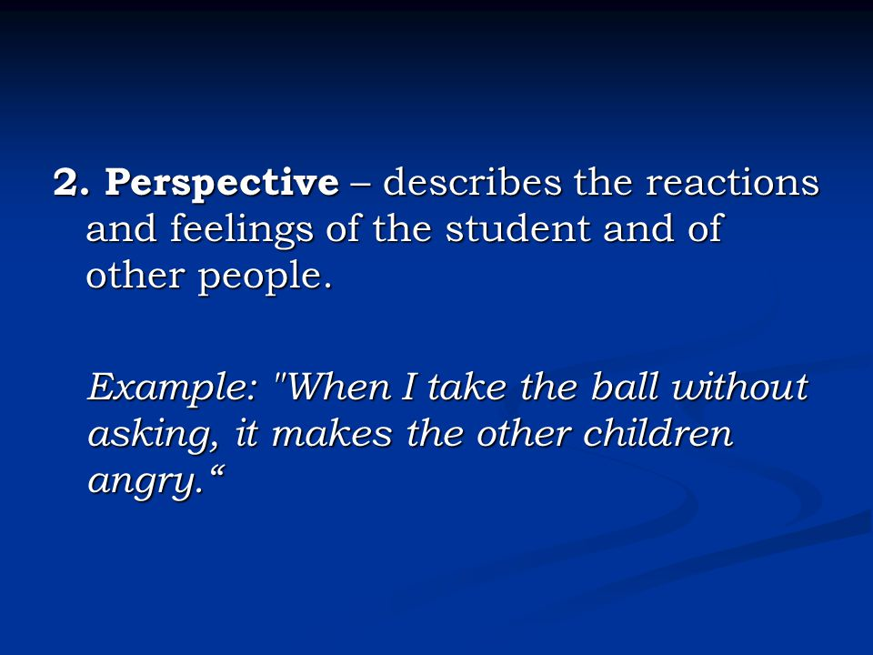 2. Perspective – describes the reactions and feelings of the student and of other people.