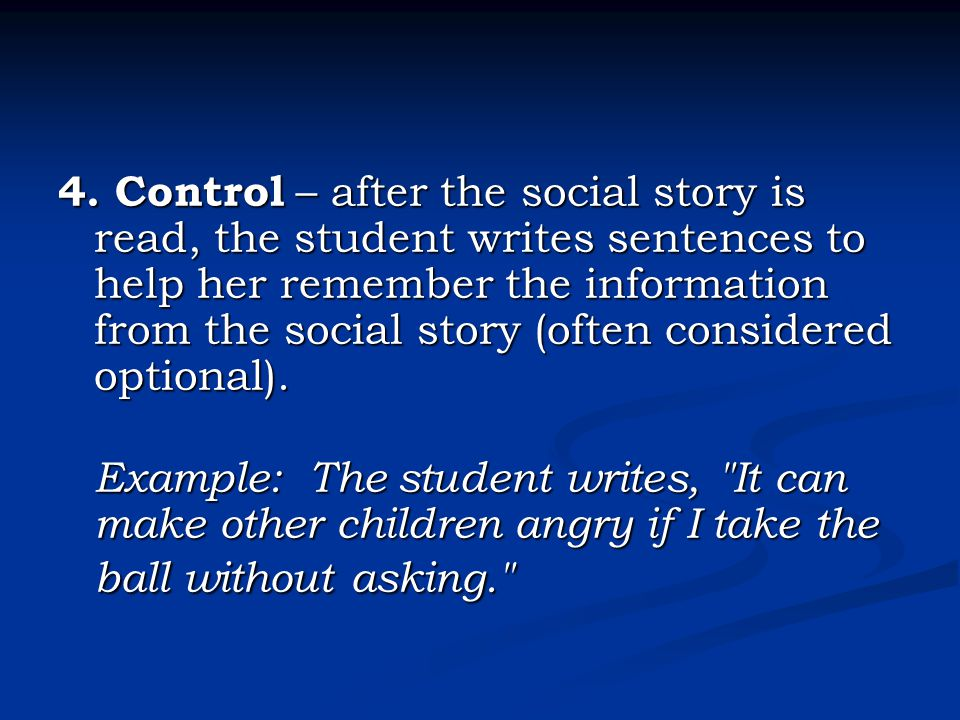 4. Control – after the social story is read, the student writes sentences to help her remember the information from the social story (often considered optional).