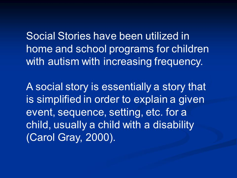 Social Stories have been utilized in home and school programs for children with autism with increasing frequency.
