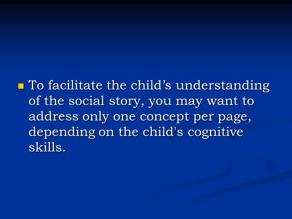 To facilitate the child's understanding of the social story, you may want to address only one concept per page, depending on the child s cognitive skills.