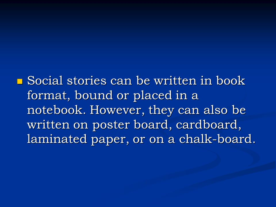 Social stories can be written in book format, bound or placed in a notebook.