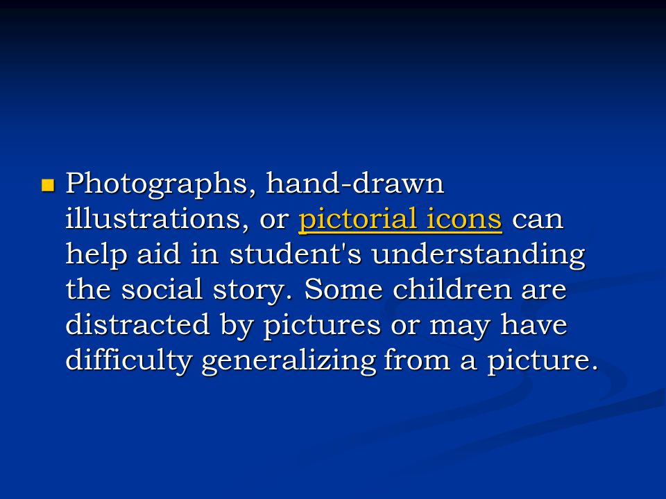 Photographs, hand-drawn illustrations, or pictorial icons can help aid in student s understanding the social story.
