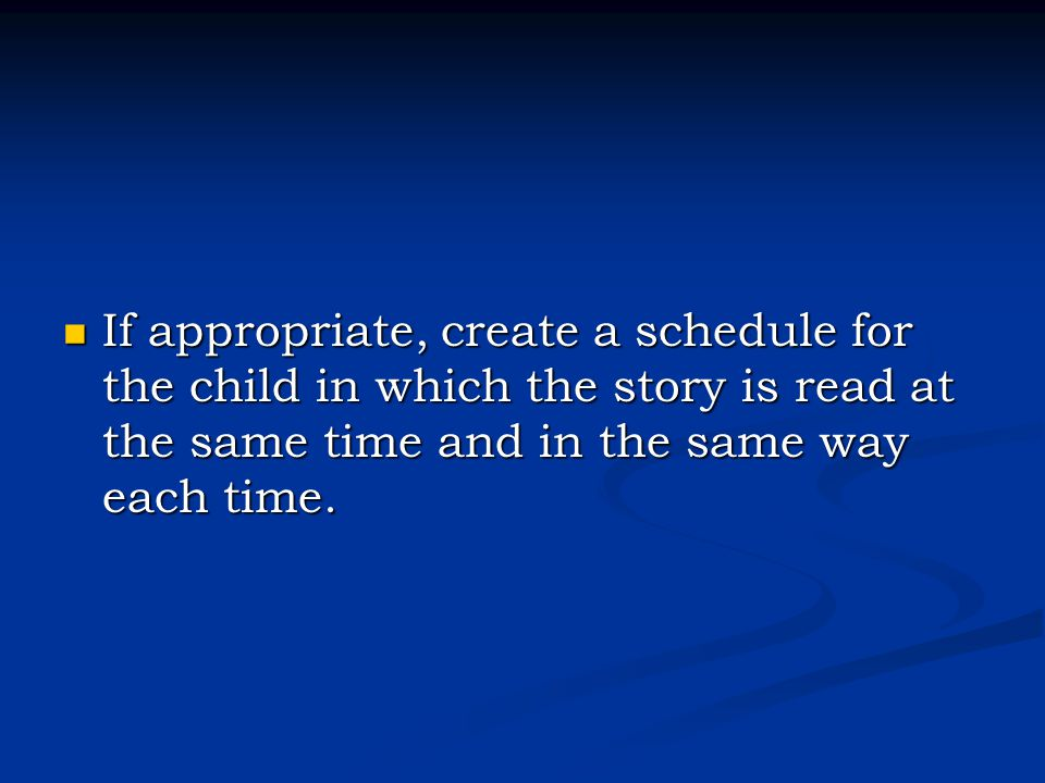 If appropriate, create a schedule for the child in which the story is read at the same time and in the same way each time.
