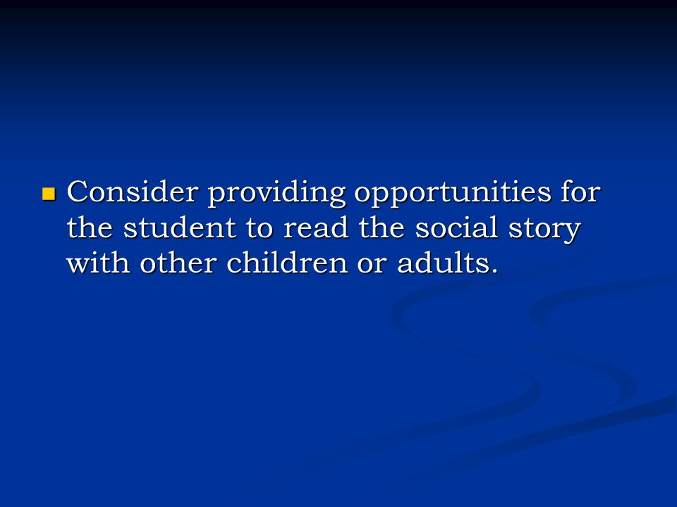 Consider providing opportunities for the student to read the social story with other children or adults.
