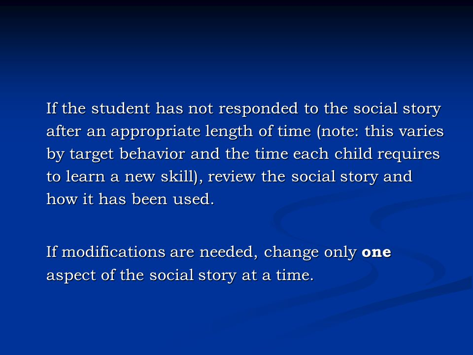 If the student has not responded to the social story after an appropriate length of time (note: this varies by target behavior and the time each child requires to learn a new skill), review the social story and how it has been used.