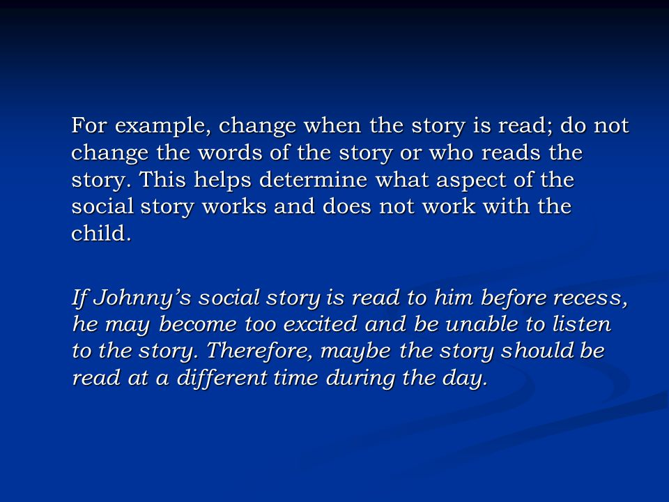 For example, change when the story is read; do not change the words of the story or who reads the story. This helps determine what aspect of the social story works and does not work with the child.