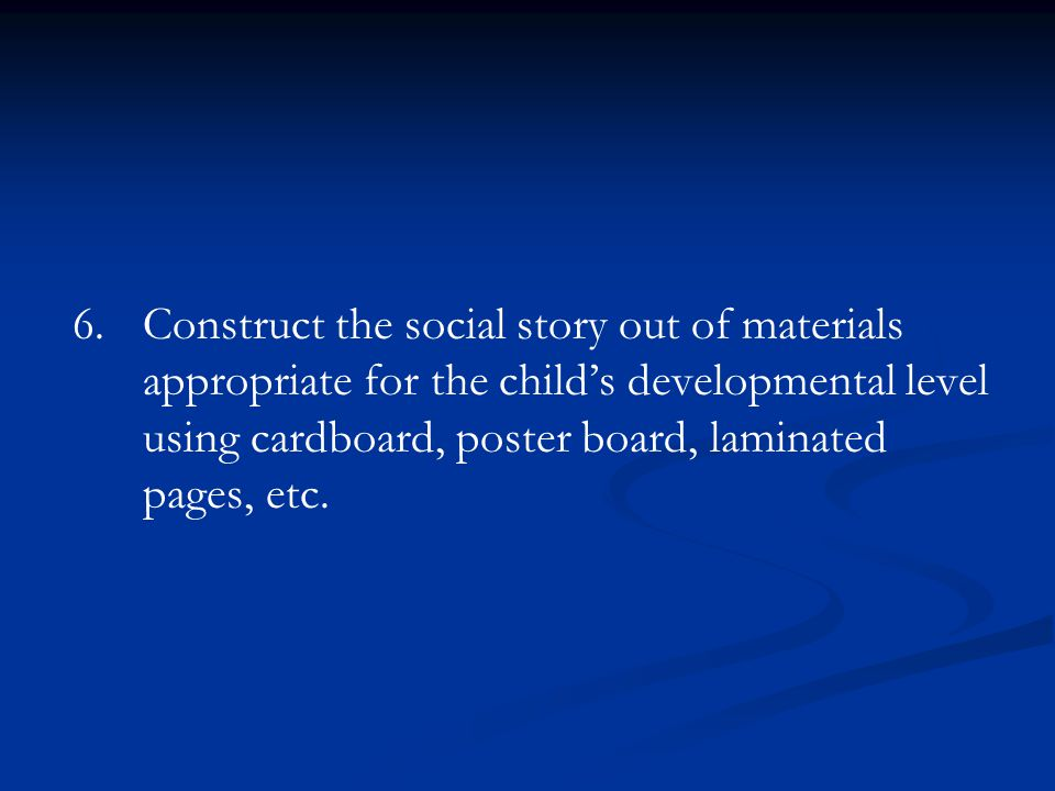 Construct the social story out of materials appropriate for the child's developmental level using cardboard, poster board, laminated pages, etc.