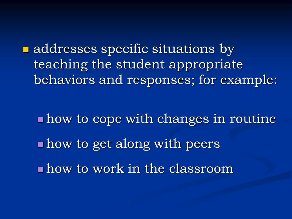 addresses specific situations by teaching the student appropriate behaviors and responses; for example: