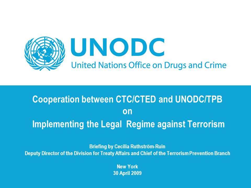Cooperation between CTC/CTED and UNODC/TPB on Implementing the Legal Regime against Terrorism Briefing by Cecilia Ruthström-Ruin Deputy Director of the Division for Treaty Affairs and Chief of the Terrorism Prevention Branch New York 30 April 2009
