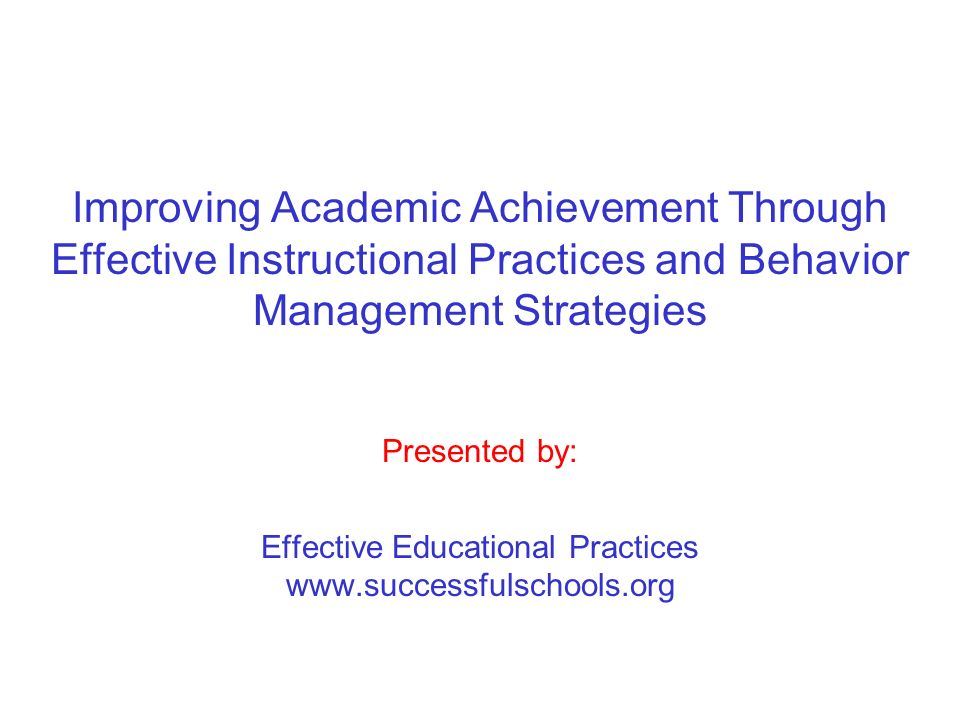 Improving Academic Achievement Through Effective Instructional Practices and Behavior Management Strategies Presented by: Effective Educational Practices