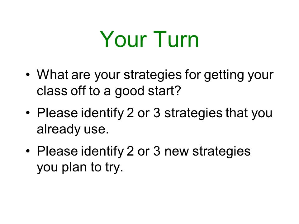 Your Turn What are your strategies for getting your class off to a good start Please identify 2 or 3 strategies that you already use.