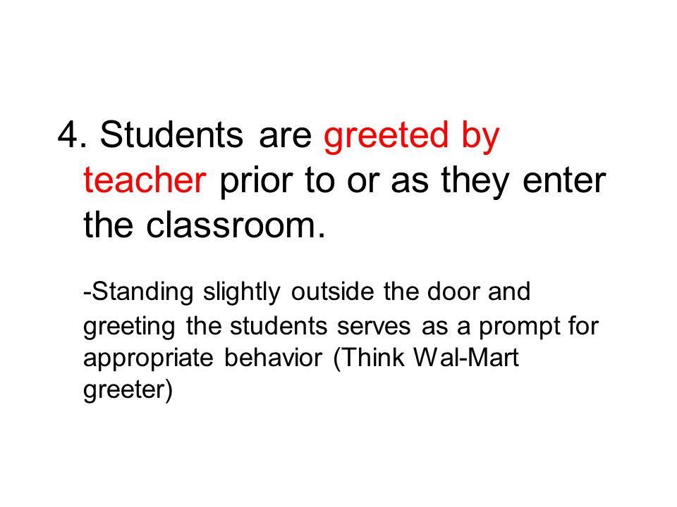 4. Students are greeted by teacher prior to or as they enter the classroom.
