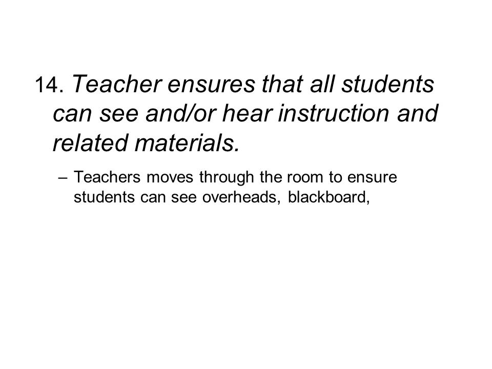 14. Teacher ensures that all students can see and/or hear instruction and related materials.