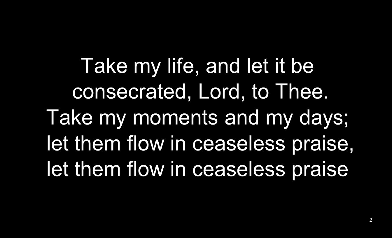 Take my life, and let it be consecrated, Lord, to Thee.