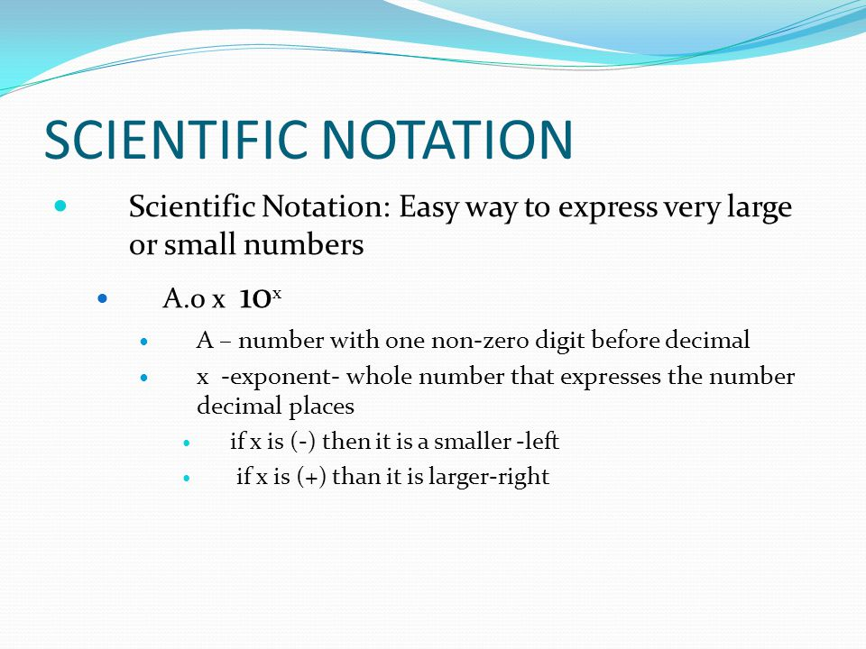 SCIENTIFIC NOTATION Scientific Notation: Easy way to express very large or small numbers. A.0 x 10x.