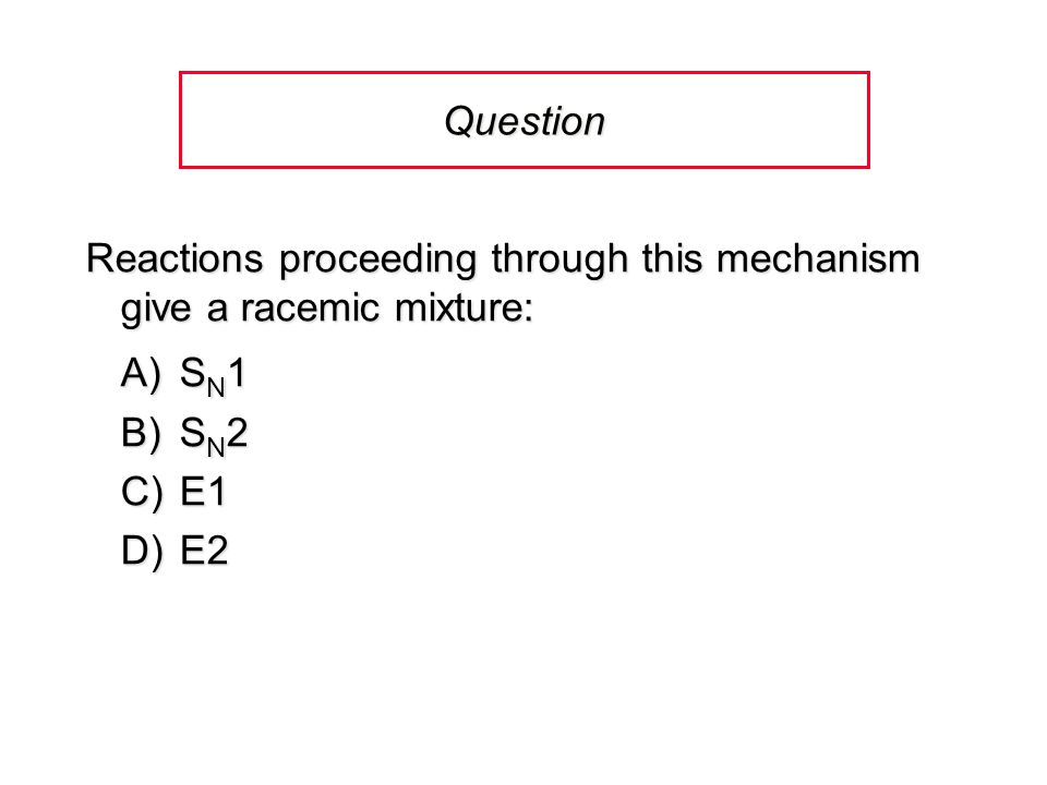 Question Reactions proceeding through this mechanism give a racemic mixture: A) SN1. B) SN2. C) E1.