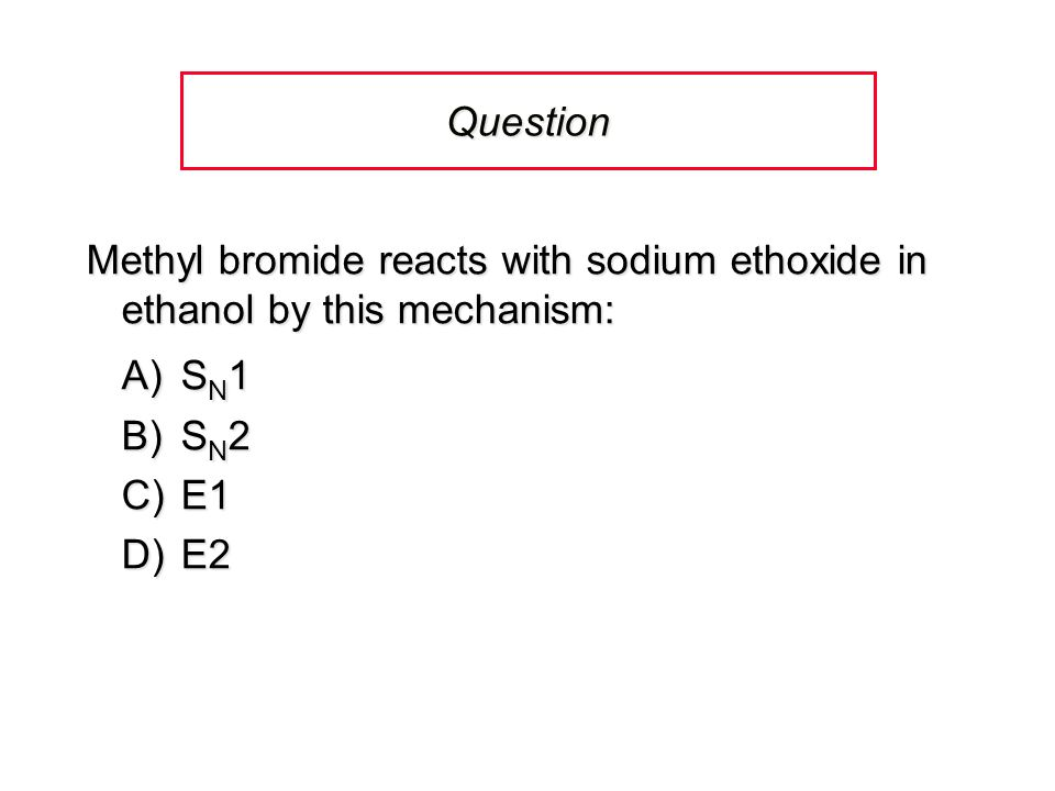 Question Methyl bromide reacts with sodium ethoxide in ethanol by this mechanism: A) SN1. B) SN2.