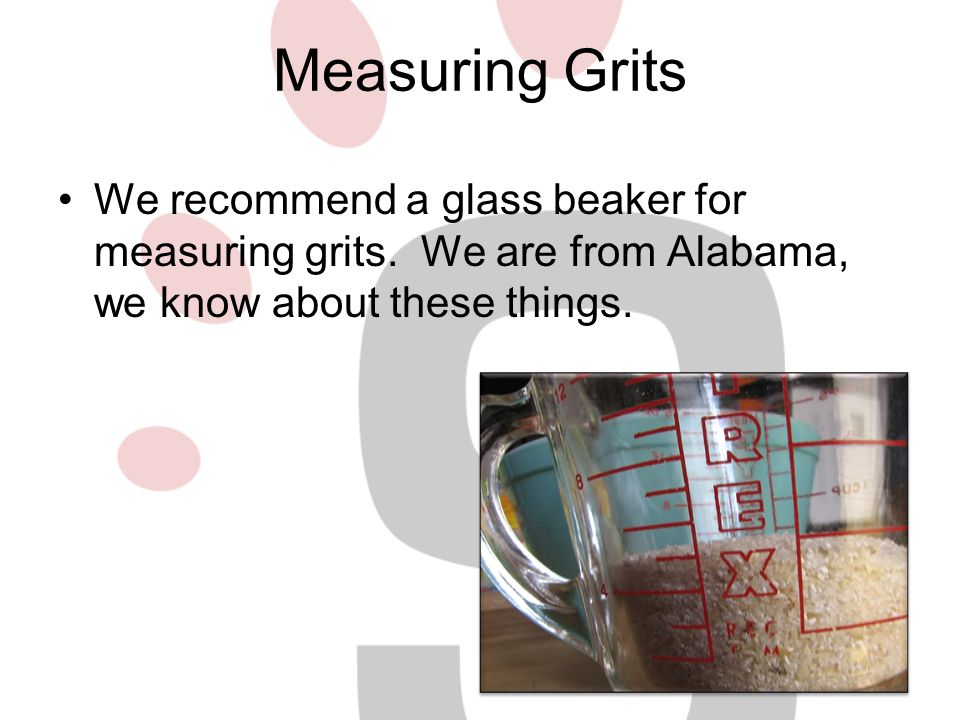 Measuring Grits We recommend a glass beaker for measuring grits.