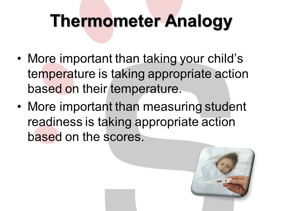 Thermometer Analogy More important than taking your child's temperature is taking appropriate action based on their temperature.