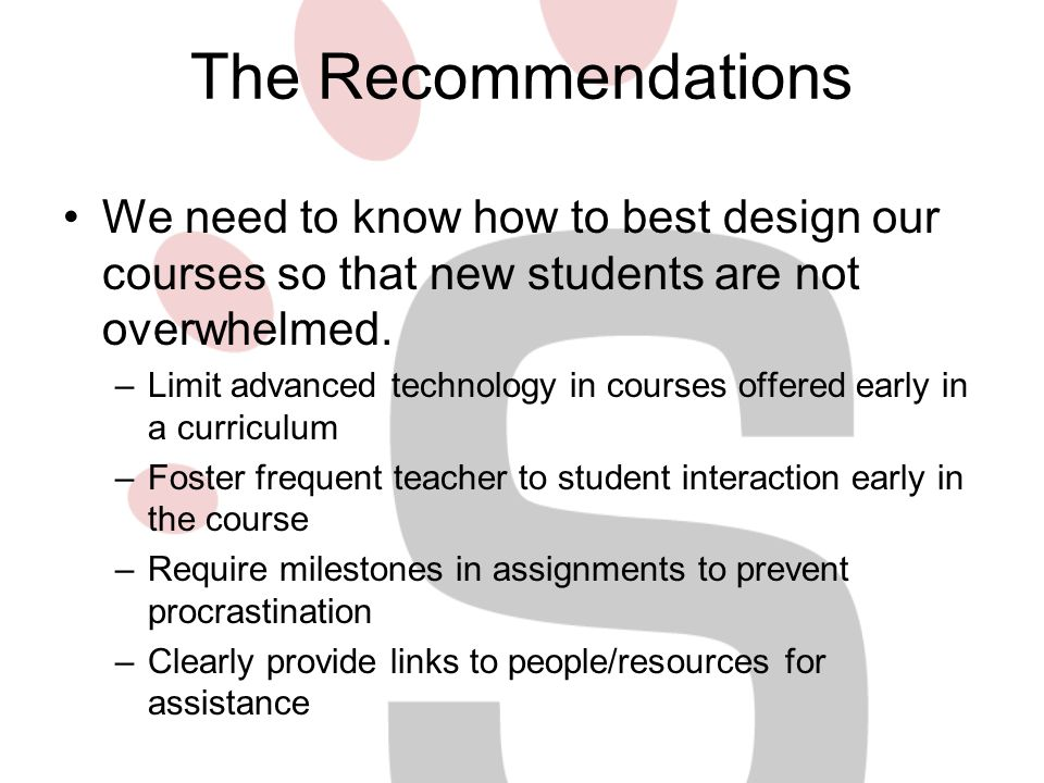 The Recommendations We need to know how to best design our courses so that new students are not overwhelmed.
