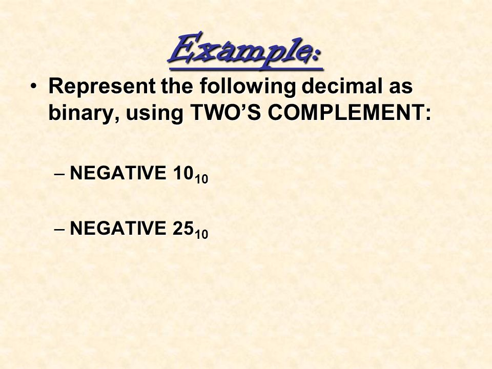 Example: Represent the following decimal as binary, using TWO'S COMPLEMENT: NEGATIVE 1010.