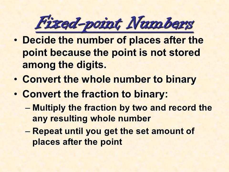 Fixed-point Numbers Decide the number of places after the point because the point is not stored among the digits.