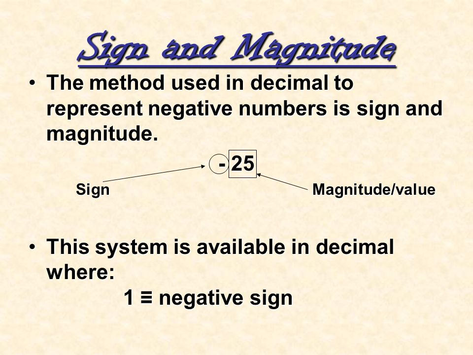 Sign and Magnitude The method used in decimal to represent negative numbers is sign and magnitude. - 25.