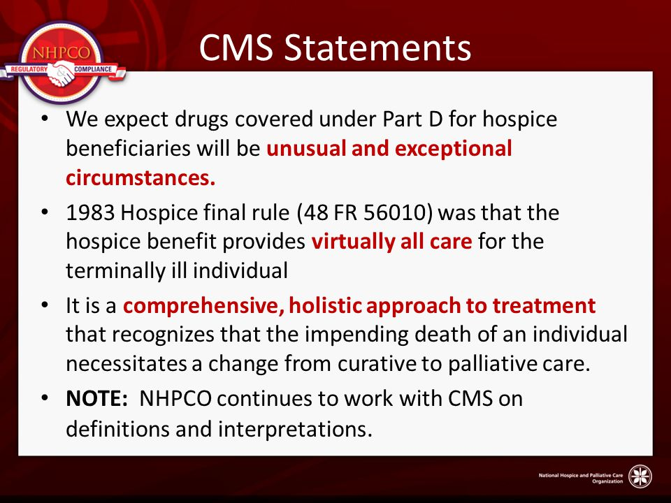 CMS Statements We expect drugs covered under Part D for hospice beneficiaries will be unusual and exceptional circumstances.