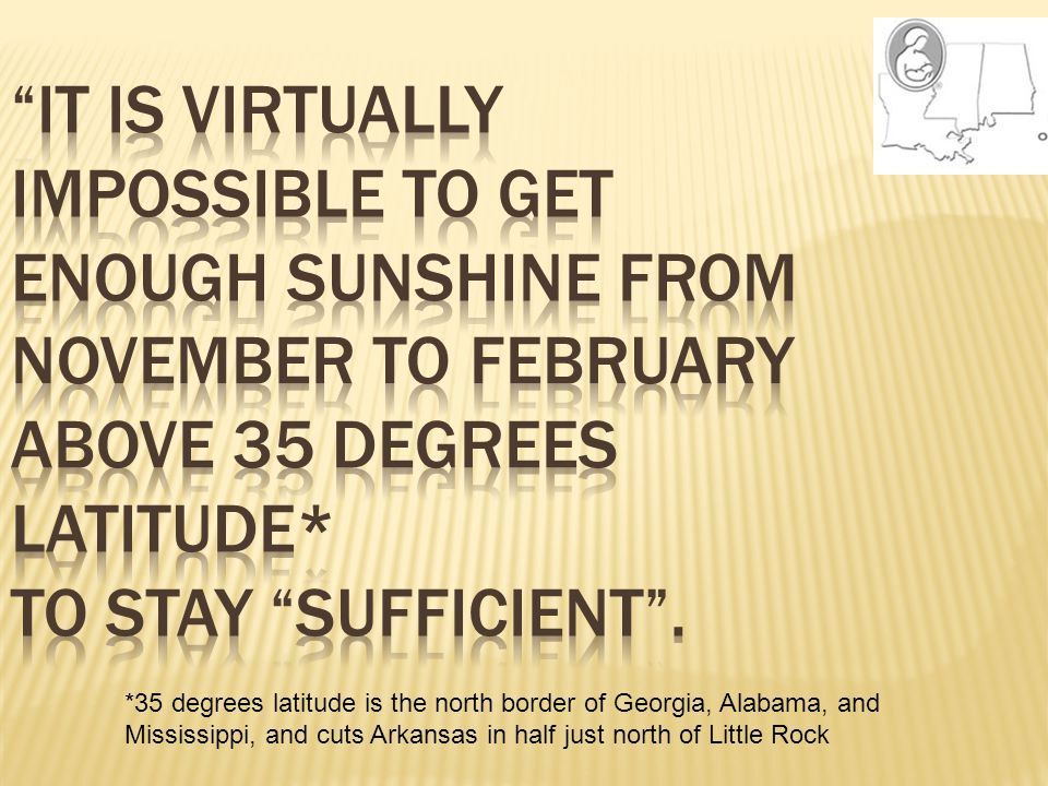 It is virtually impossible to get enough sunshine from November to February above 35 degrees latitude* to stay sufficient .