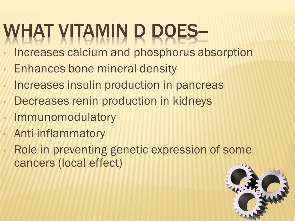 What Vitamin D does-- Increases calcium and phosphorus absorption