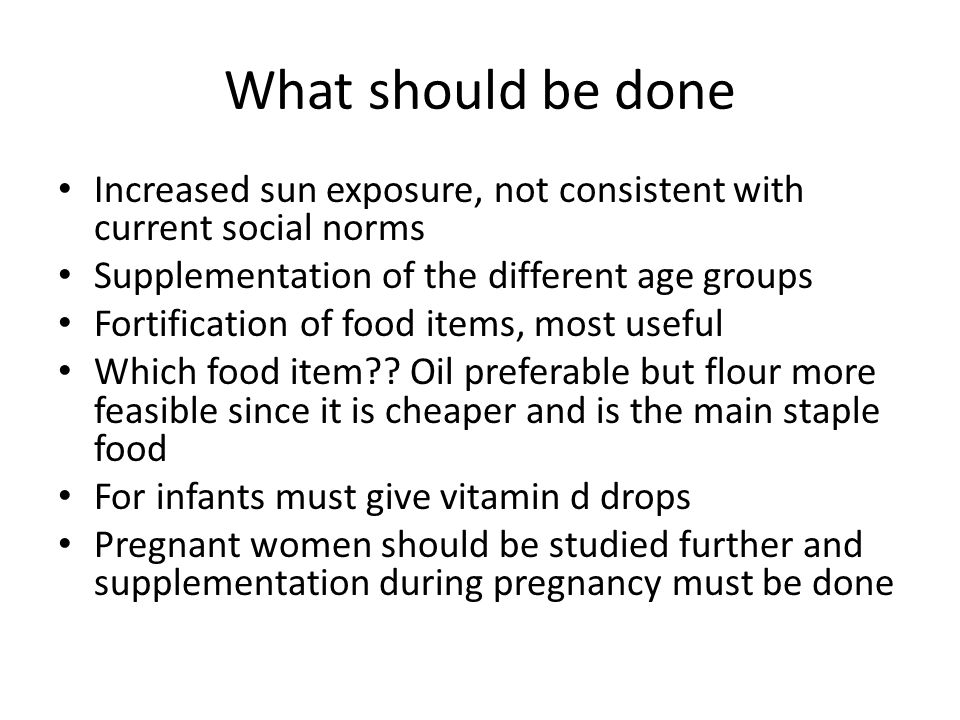 What should be done Increased sun exposure, not consistent with current social norms. Supplementation of the different age groups.