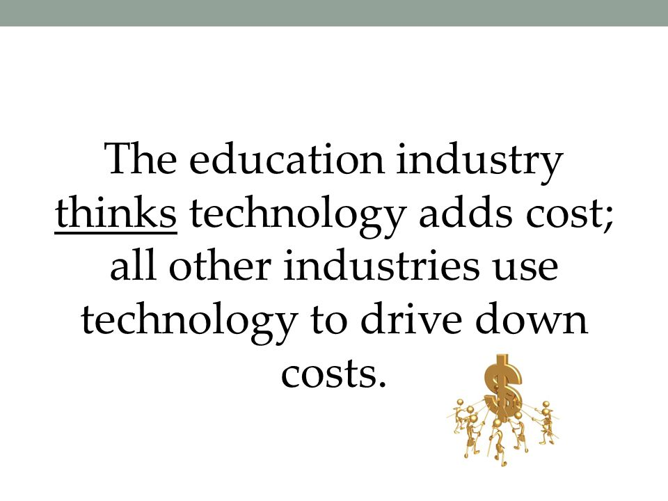 The education industry thinks technology adds cost; all other industries use technology to drive down costs.