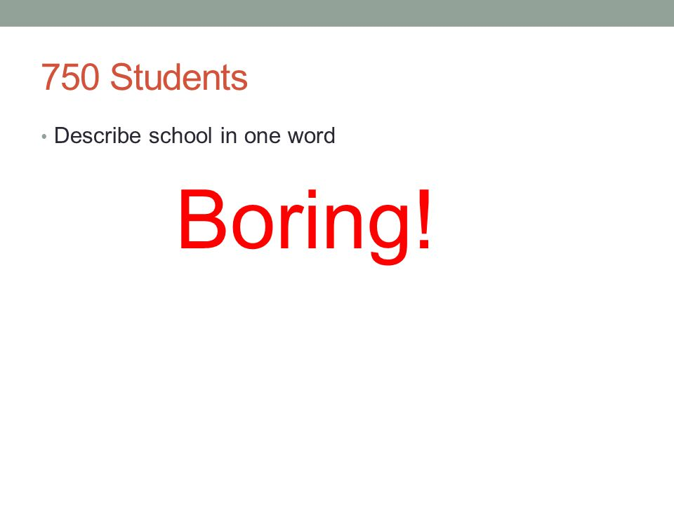 Boring! 750 Students Describe school in one word