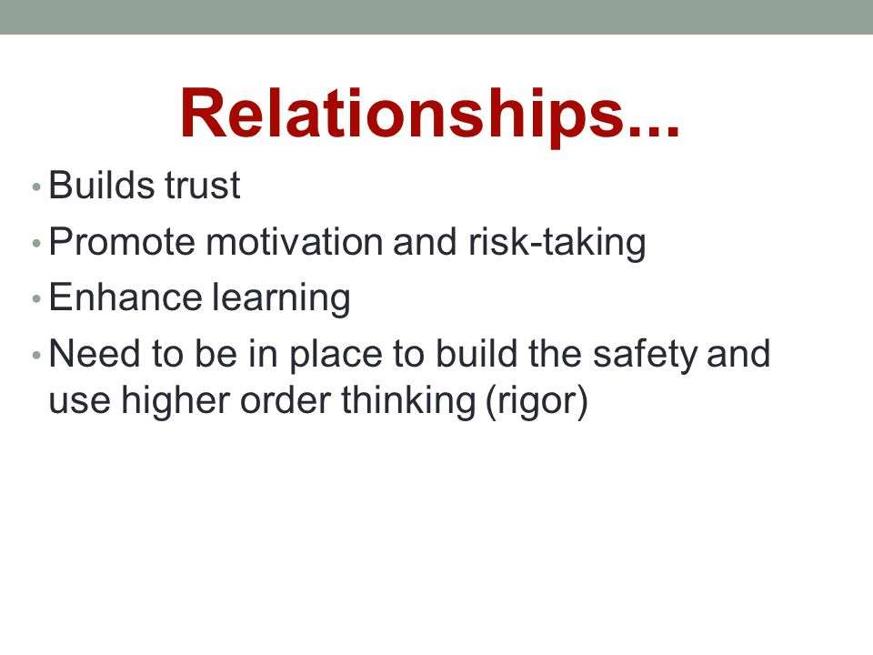 Relationships... Builds trust Promote motivation and risk-taking