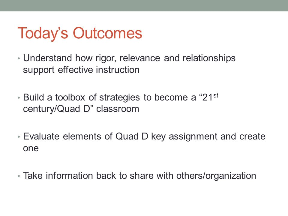 Today's Outcomes Understand how rigor, relevance and relationships support effective instruction.