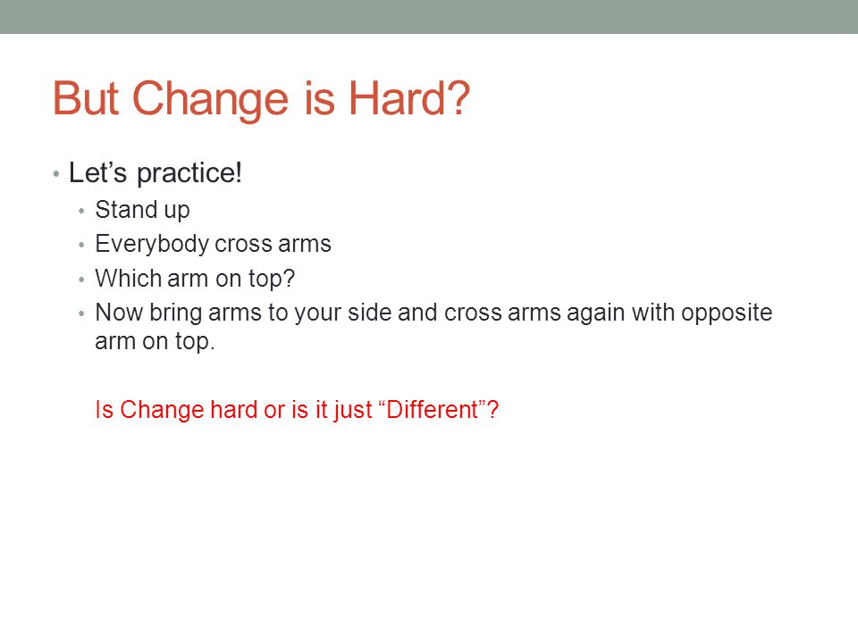 But Change is Hard Let's practice! Stand up Everybody cross arms
