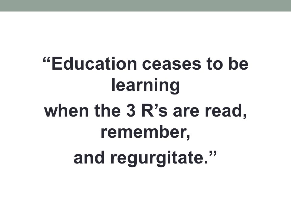 Education ceases to be learning when the 3 R's are read, remember, and regurgitate.